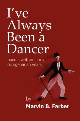 Ive Always Been a Dancer: Poems Written in My Octogenarian Years  by  Marvin B. Farber