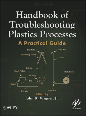 Handbook of Troubleshooting Plastics Processes: A Practical Guide  by  John R. Wagner Jr.