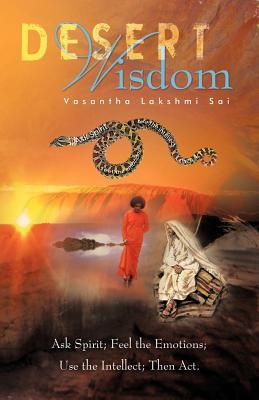 Desert Wisdom: Ask the Spirit, Feel the Emotions, Use the Intellect, and ACT Vasantha Lakshmi Sai