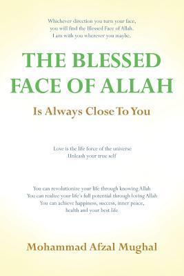 The Blessed Face of Allah: Whichever Direction You Turn, You Will Find the Blessed Face of Allah  by  Mohammad A Mughal
