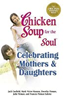 Chicken Soup for the Soul Celebrating Mothers & Daughters: A Celebration of Our Most Important Bond