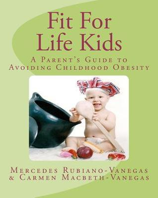 Fit for Life Kids: A Parents Guide to Avoiding Childhood Obesity Mercedes Rubiano Carmen Macbeth