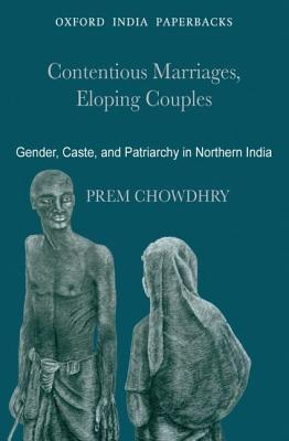 Contentious Marriages, Eloping Couples: Gender, Caste, and Patriarchy in Northern India  by  Prem Chowdhry