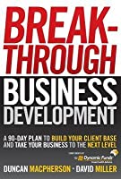 Breakthrough Business Development: A 90-Day Plan to Build Your Client Base and Take Your Business to the Next Level (Custom - Dynamic)