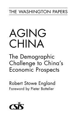 Aging China: The Demographic Challenge to Chinas Economic Prospects Robert Stowe England