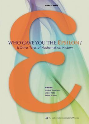 Who Gave You the Epsilon?: And Other Tales of Mathematical History  by  Marlow Anderson