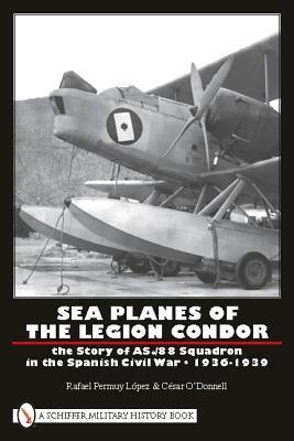 Sea Planes of the Legion Condor the Story of As./88 Squadron in the Spanish Civil War 1936-1939  by  Rafael Permuy