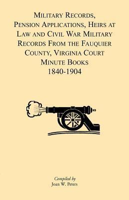 Military Records, Pensions Applications, Heirs at Law and Civil War Military Records from the Fauquier County, Virginia Court Minute Books 1840-1904  by  Joan Peters