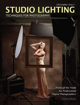 Christopher Greys Studio Lighting Techniques for Photography: Tricks of the Trade for Professional Digital Photographers  by  Christopher Grey