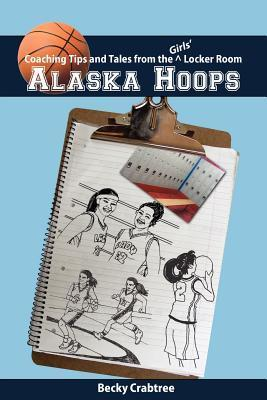 Alaska Hoops: Coaching Tips and Tales from the Girls Locker Room  by  Becky Hatcher Crabtree