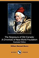 The Seigneurs of Old Canada: A Chronicle of New-World Feudalism (Illustrated Edition) (Dodo Press)