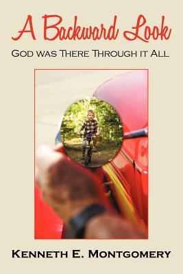 A Backward Look: God Was There Through It All  by  Kenneth E. Montgomery