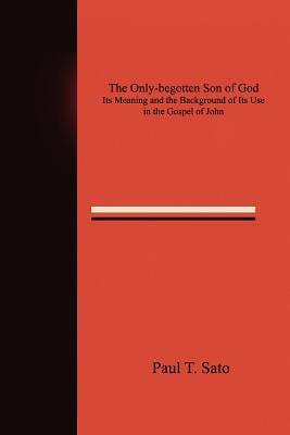 The Only-Begotten Son of God: Its Meaning and the Background of Its Use in the Gospel of John  by  Paul Sato