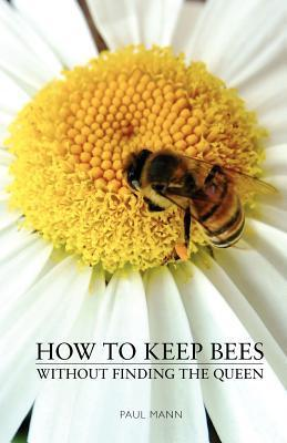 How to Keep Bees, Without Finding the Queen  by  Paul Mann