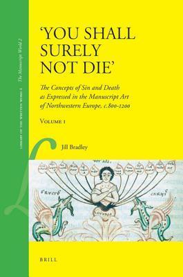 You Shall Surely Not Die: The Concepts of Sin and Death as Expressed in the Manuscript Art of Northwestern Europe, C.800-1200 (2 Vols.)  by  Jill Bradley