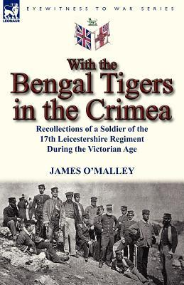 With the Bengal Tigers in the Crimea: Recollections of a Soldier of the 17th Leicestershire Regiment During the Victorian Age  by  James OMalley