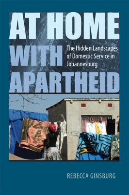 At Home with Apartheid: The Hidden Landscapes of Domestic Service in Johannesburg  by  Rebecca Ginsburg