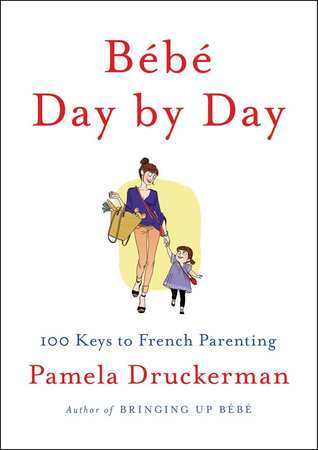 Bébé Day  by  Day: 100 Keys to French Parenting by Pamela Druckerman