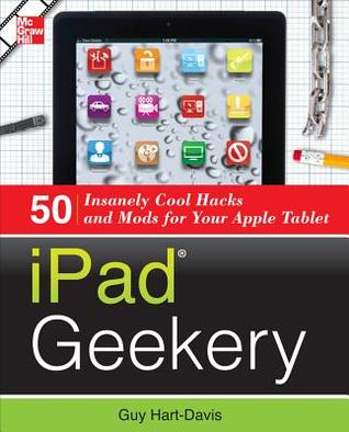 iPad Geekery: 50 Insanely Cool Hacks and Mods for Your Apple Tablet  by  Guy Hart-Davis