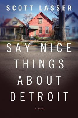 Say Nice Things About Detroit: A Novel  by  Scott Lasser