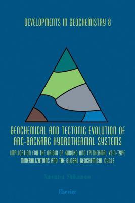 Geochemical and Tectonic Evolution of ARC-Backarc Hydrothermal Systems: Implication for the Origin of Kuroko and Epithermal Vein-Type Mineralizations and the Global Geochemical Cycle Naotake Shikazono