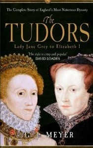 The Tudors Lady Jane Grey to Elizabeth I: The Complete Story of Englands Most Notorious Dynasty  by  G.J. Meyer