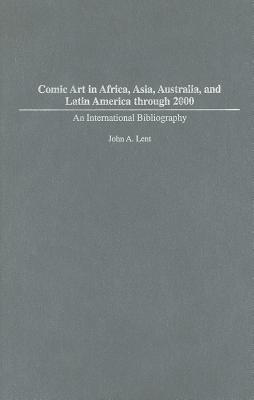 Comic Art in Africa, Asia, Australia, and Latin America Through 2000: An International Bibliography  by  John Lent