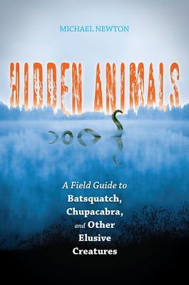 Hidden Animals: A Field Guide to Batsquatch, Chupacabra, and Other Elusive Creatures: A Field Guide to Batsquatch, Chupacabra, and Other Elusive Creatures Michael Newton