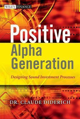 Positive Alpha Generation: Designing Sound Investment Processes Claude Diderich