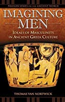 Imagining Men: Ideals of Masculinity in Ancient Greek Culture: Ideals of Masculinity in Ancient Greek Culture