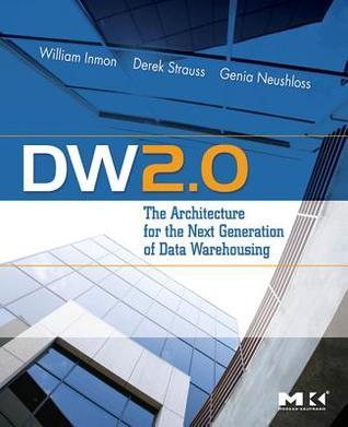 Dw 2.0: The Architecture for the Next Generation of Data Warehousing: The Architecture for the Next Generation of Data Warehousing  by  William Inmon