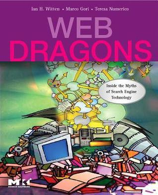 Web Dragons: Inside the Myths of Search Engine Technology  by  Ian H. Witten