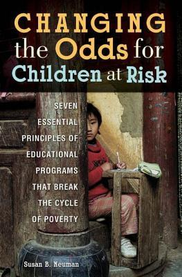 Changing the Odds for Children at Risk: Seven Essential Principles of Educational Programs That Break the Cycle of Poverty: Seven Essential Principles of Educational Programs That Break the Cycle of Poverty Susan B. Neuman