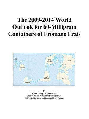 The 2009 2014 World Outlook For 60 Milligram Containers Of Fromage Frais  by  Philip M. Parker