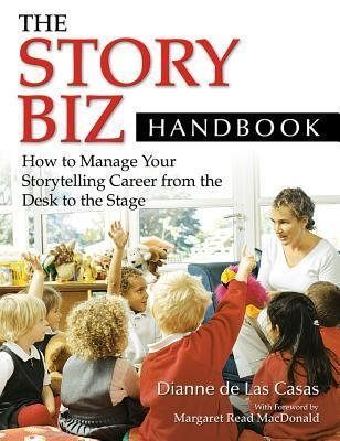 The Story Biz Handbook: How to Manage Your Storytelling Career from the Desk to the Stage: How to Manage Your Storytelling Career from the Desk to the Stage  by  Dianne de Las Casas