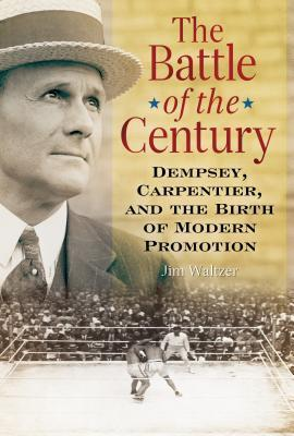 The Battle of the Century: Dempsey Carpentier and the Birth of Modern Promotion  by  Jim Waltzer