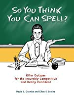 So You Think You Can Spell?: Killer Quizzes for the Incurably Competitive and Overly Confident
