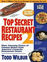 Top Secret Restaurant Recipes 2: More Amazing Clones of Famous Dishes from America's Favorite Restaurant Chains