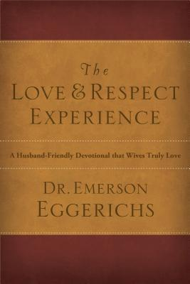 The Love and Respect Experience: A Husband-Friendly Devotional That Wives Truly Love  by  Emerson Eggerichs