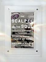 The Scalpel and the Soul: Encounters with Sugery, the Supernatural, and the Power of Hope