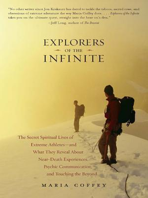 Explorers of the Infinite: The Secret Spiritual Lives of Extreme Athletes-And What They Reveal about Near-Death Experiences, Psychic Communication, and Touching the Beyond  by  Maria Coffey