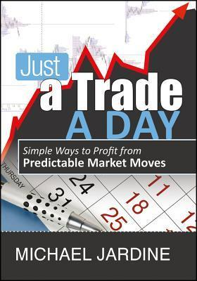Just a Trade a Day: Simple Ways to Profit from Predictable Market Moves Michael Jardine
