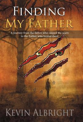 Finding My Father: A Journey from the Father Who Caused the Scars to the Father Who Healed Them Kevin Albright