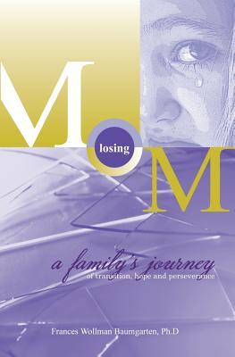 Losing Mom: A Familys Journey of Transition, Hope & Perseverance Frances Wollman Baumgarten