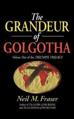Grandeur of Golgotha (Vol 1 of the Triumph Trilogy)  by  Neil M Fraser