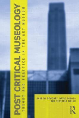 Post Critical Museology: Theory and Practice in the Art Museum  by  Andrew Dewdney