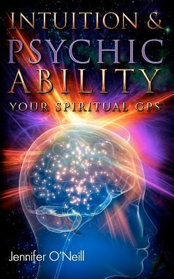 Intuition & Psychic Ability: Your Spiritual GPS  by  Jennifer ONeill