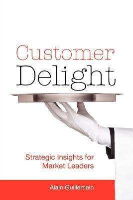 Customer Delight: Strategic Insights for Market Leaders Alain Guillemain