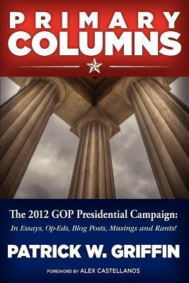 Primary Columns: The 2012 GOP Presidential Campaign Patrick W. Griffin
