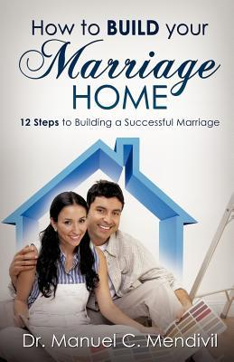 How to Build Your Marriage Home  by  Manuel C. Mendivil